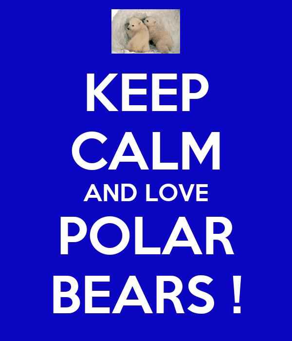 KEEP CALM AND LOVE POLAR BEARS !