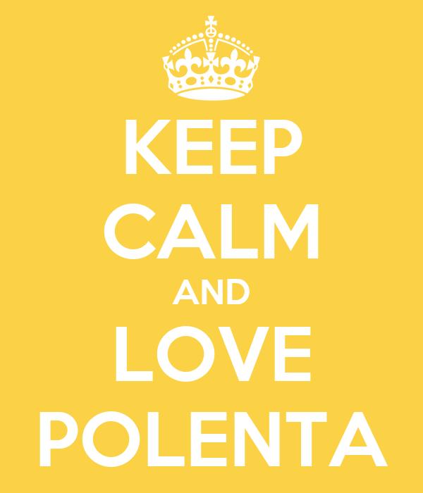 KEEP CALM AND LOVE POLENTA
