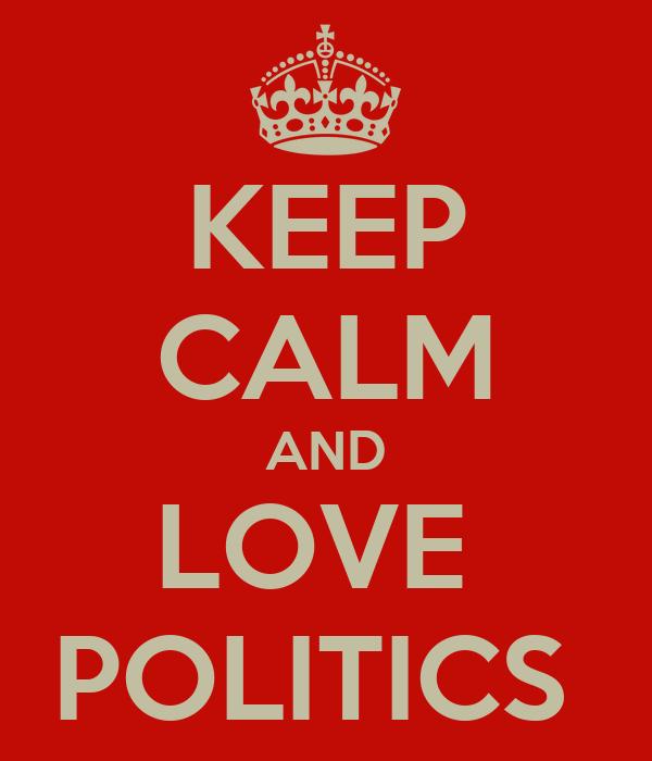 KEEP CALM AND LOVE  POLITICS