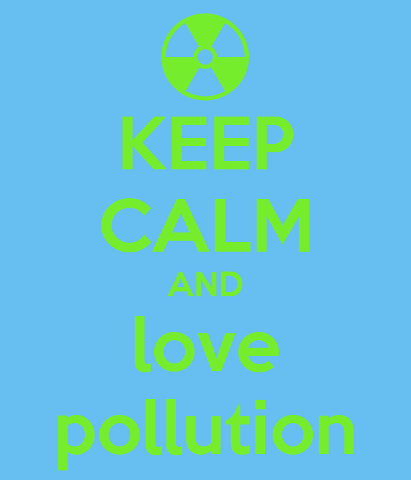 KEEP CALM AND love pollution