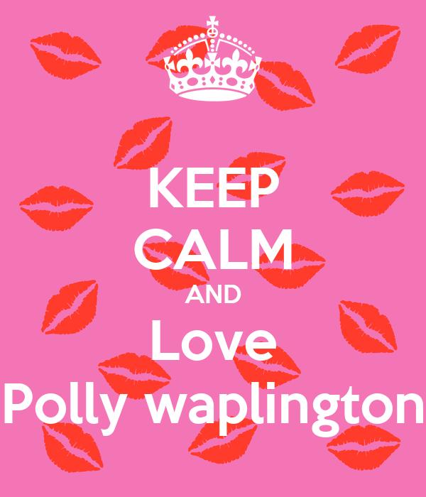 KEEP CALM AND Love Polly waplington