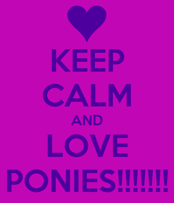 KEEP CALM AND LOVE PONIES!!!!!!!