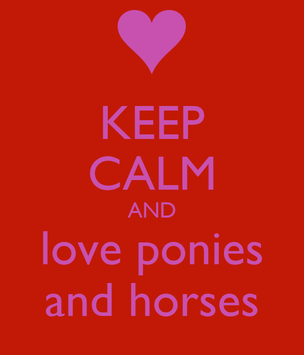 KEEP CALM AND love ponies and horses