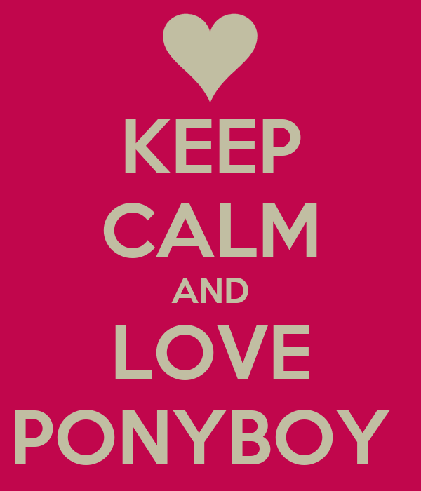 KEEP CALM AND LOVE PONYBOY