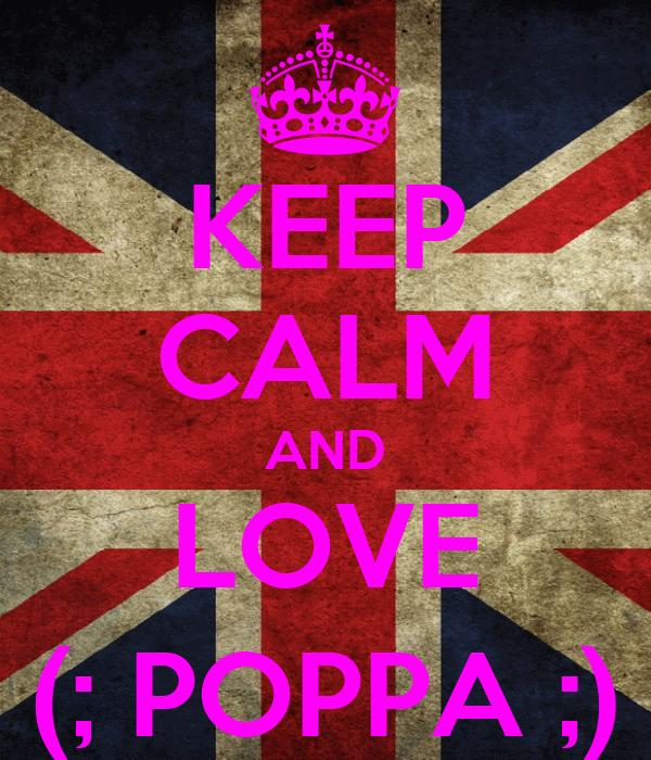KEEP CALM AND LOVE (; POPPA ;)