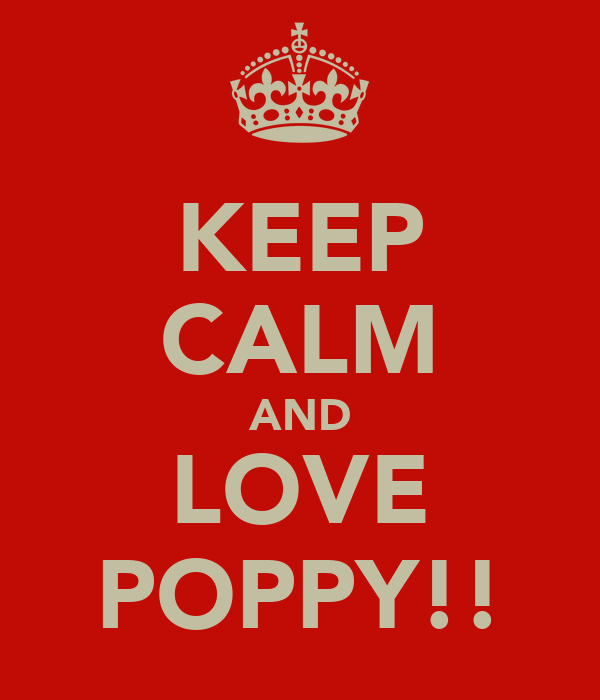 KEEP CALM AND LOVE POPPY!!