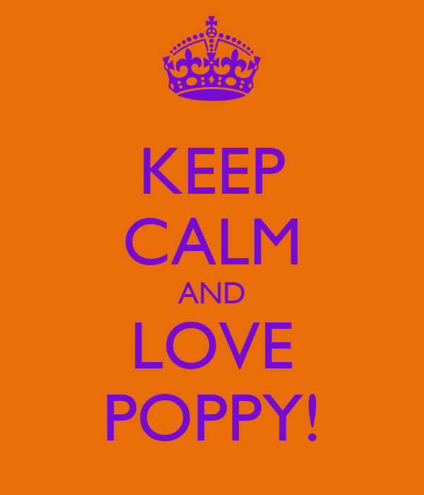 KEEP CALM AND LOVE POPPY!