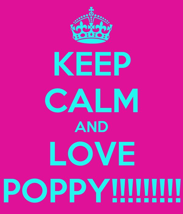 KEEP CALM AND LOVE POPPY!!!!!!!!!