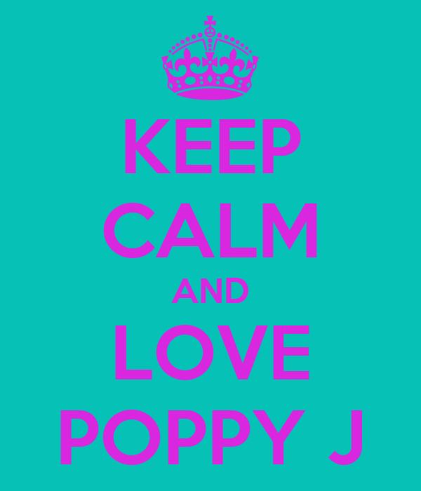 KEEP CALM AND LOVE POPPY J