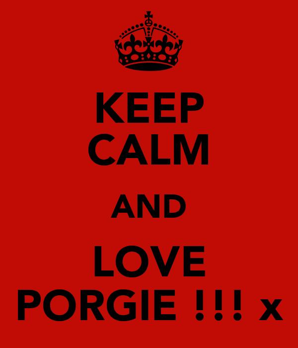 KEEP CALM AND LOVE PORGIE !!! x