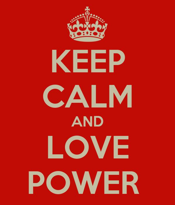 KEEP CALM AND LOVE POWER