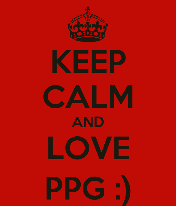 KEEP CALM AND LOVE PPG :)