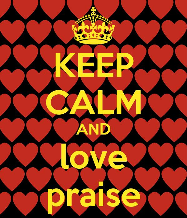 KEEP CALM AND love praise