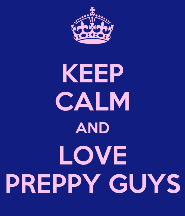 KEEP CALM AND LOVE PREPPY GUYS