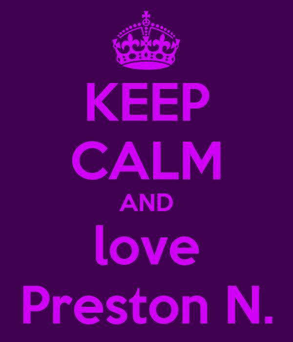 KEEP CALM AND love Preston N.