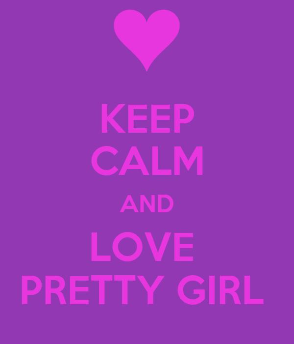 KEEP CALM AND LOVE  PRETTY GIRL
