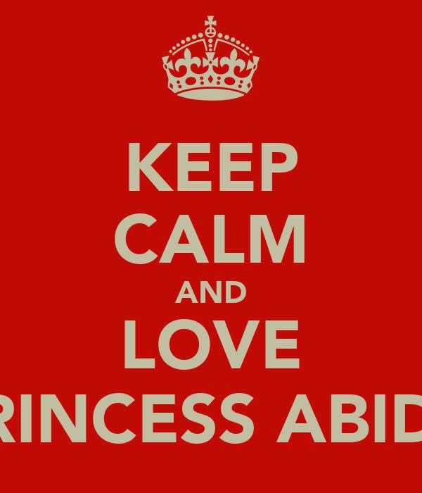 KEEP CALM AND LOVE PRINCESS ABIDA
