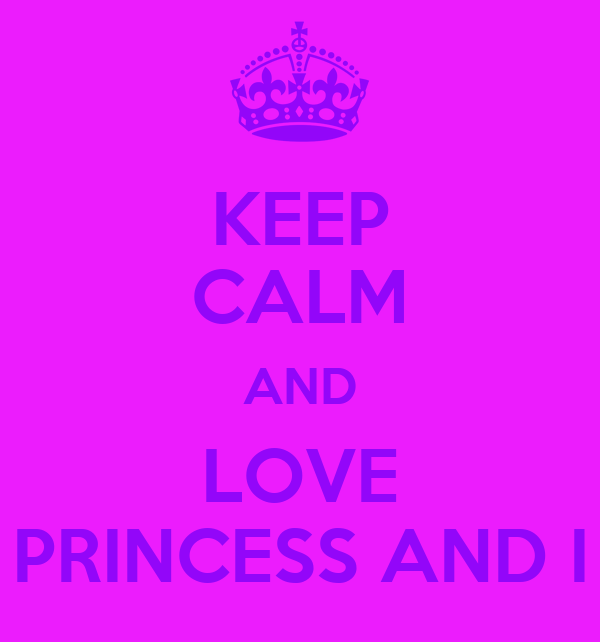 KEEP CALM AND LOVE PRINCESS AND I