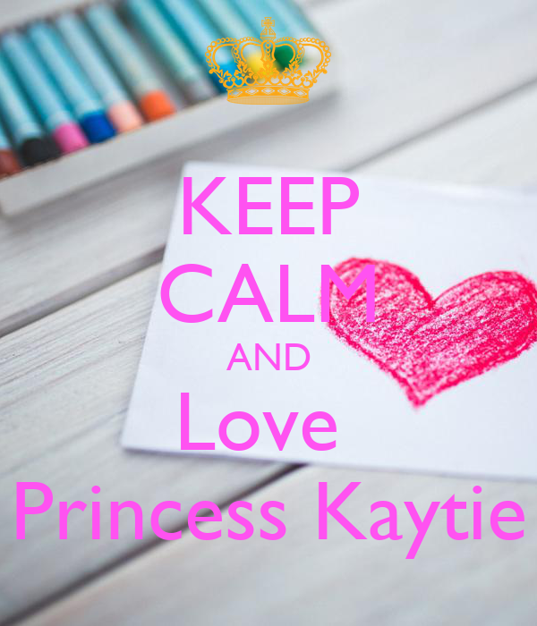 KEEP CALM AND Love  Princess Kaytie