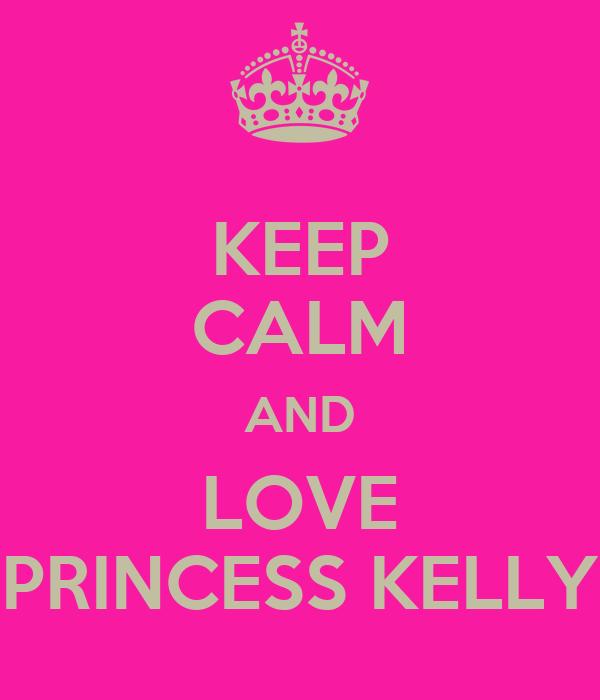 KEEP CALM AND LOVE PRINCESS KELLY