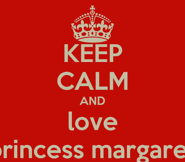KEEP CALM AND love princess margaret