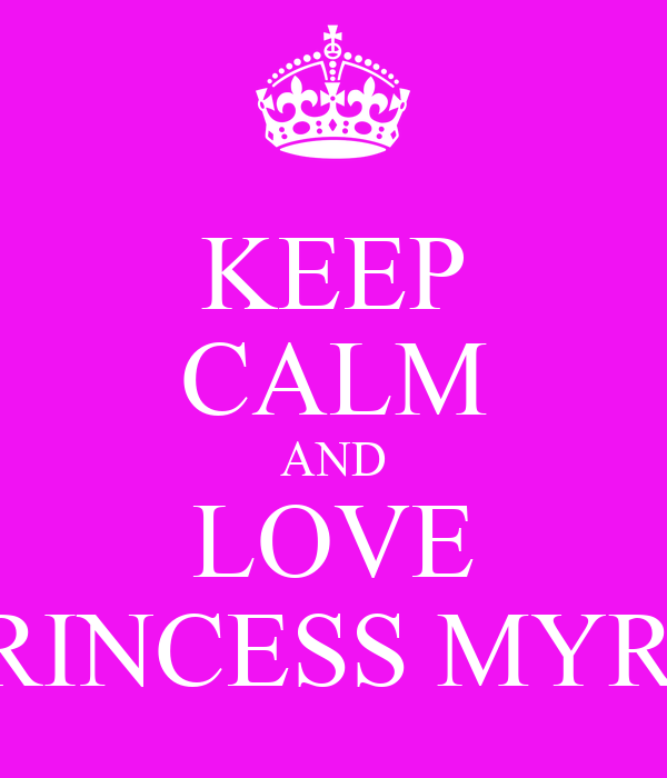KEEP CALM AND LOVE PRINCESS MYRA
