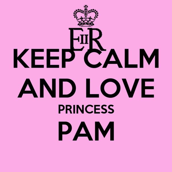 KEEP CALM AND LOVE PRINCESS PAM