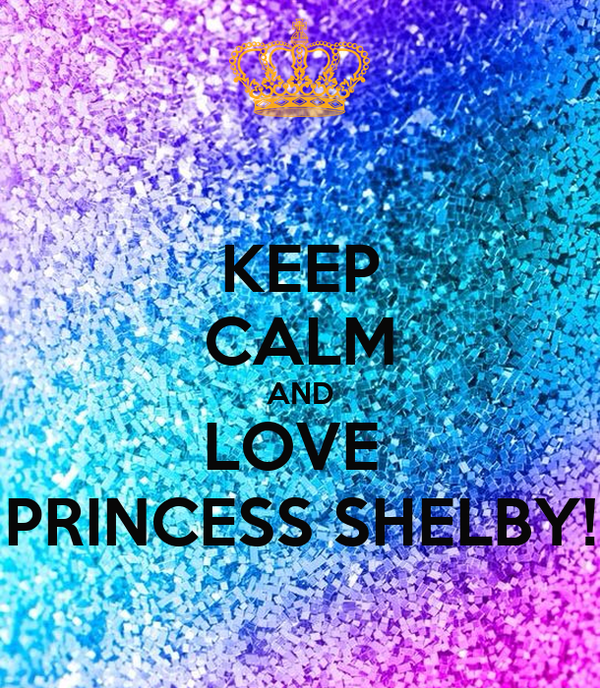KEEP CALM AND LOVE  PRINCESS SHELBY!