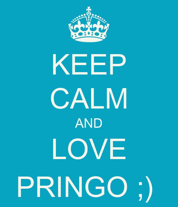 KEEP CALM AND LOVE PRINGO ;)
