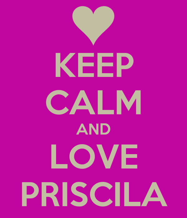 KEEP CALM AND LOVE PRISCILA