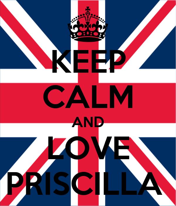 KEEP CALM AND LOVE PRISCILLA