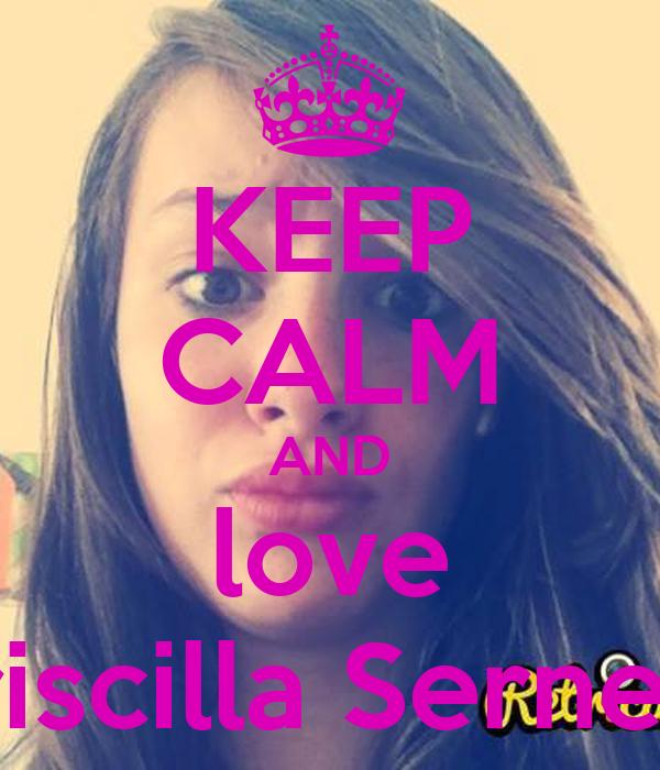 KEEP CALM AND love Priscilla Serneel