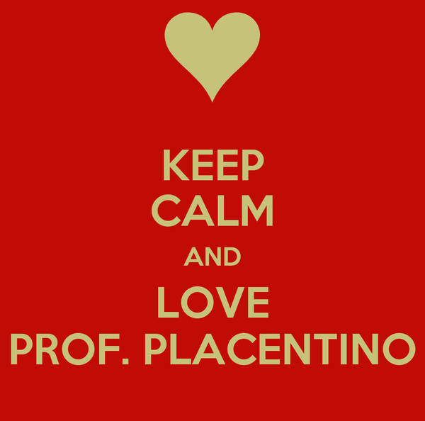 KEEP CALM AND LOVE PROF. PLACENTINO