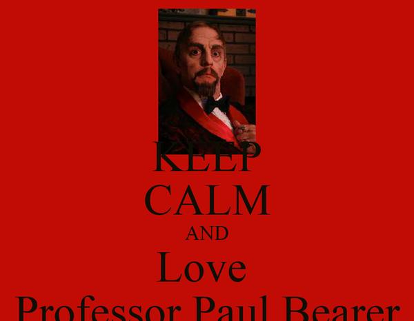 KEEP CALM AND Love  Professor Paul Bearer