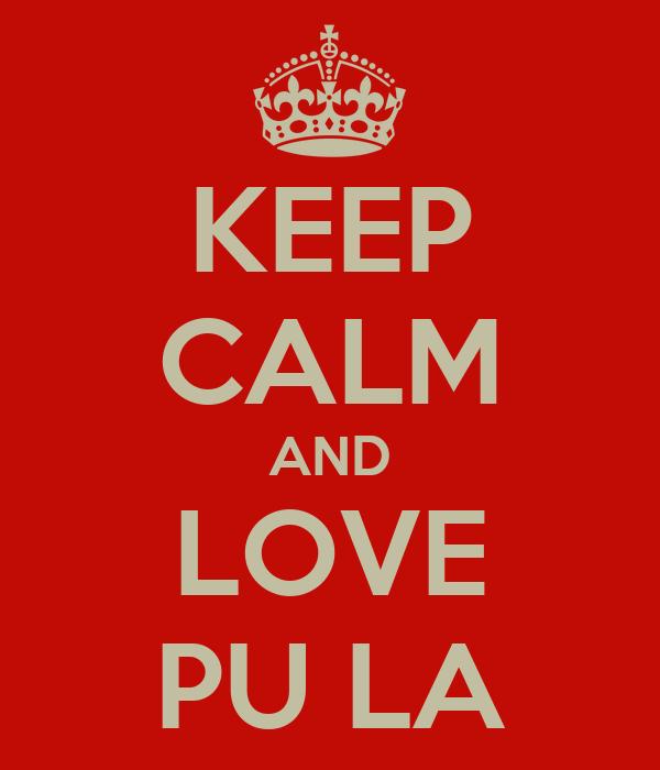 KEEP CALM AND LOVE PU LA