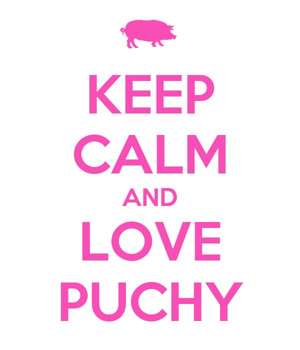 KEEP CALM AND LOVE PUCHY