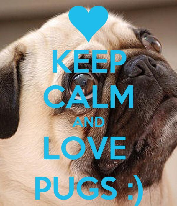 KEEP CALM AND LOVE  PUGS :)