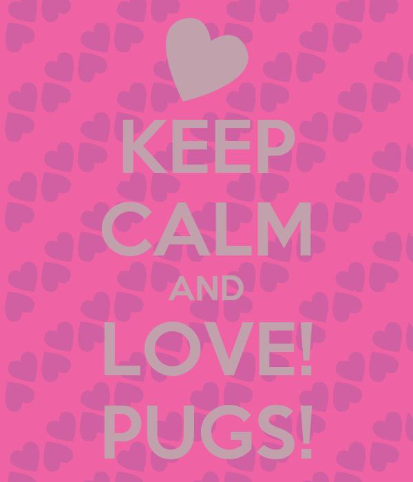 KEEP CALM AND LOVE! PUGS!