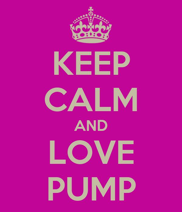 KEEP CALM AND LOVE PUMP