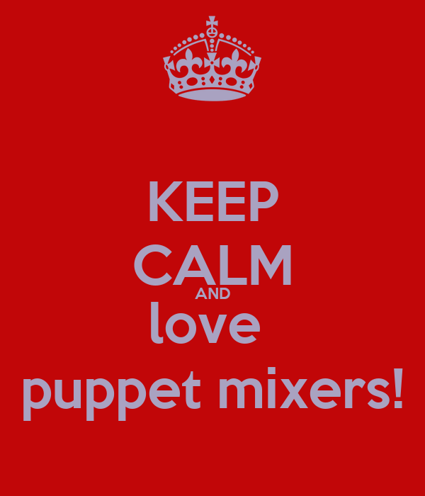 KEEP CALM AND love  puppet mixers!