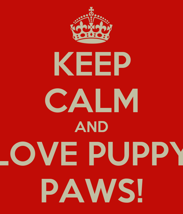 KEEP CALM AND LOVE PUPPY PAWS!