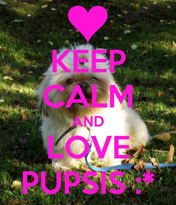 KEEP CALM AND LOVE PUPSIS :*