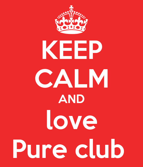 KEEP CALM AND love Pure club