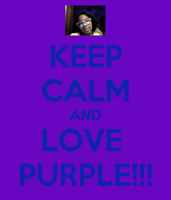 KEEP CALM AND LOVE  PURPLE!!!