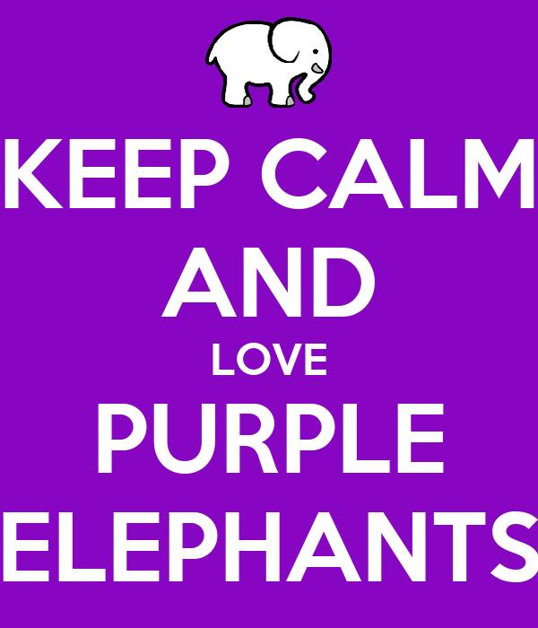 KEEP CALM AND LOVE PURPLE ELEPHANTS