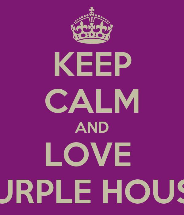 KEEP CALM AND LOVE  PURPLE HOUSE