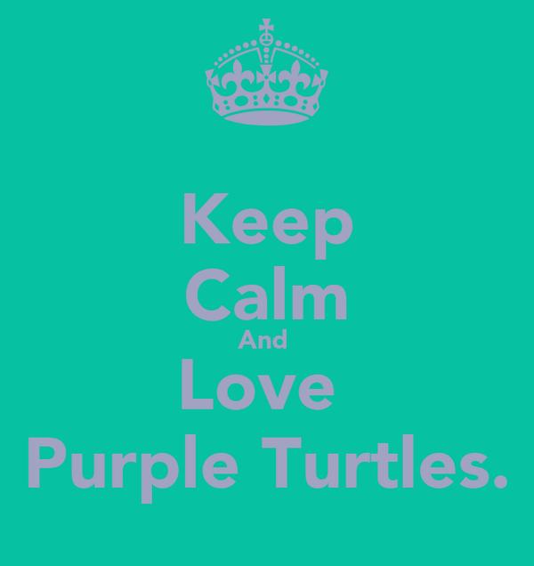 Keep Calm And  Love  Purple Turtles.