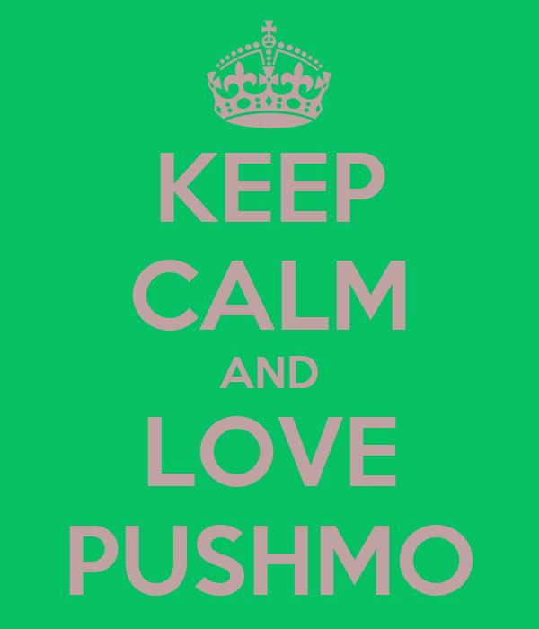 KEEP CALM AND LOVE PUSHMO
