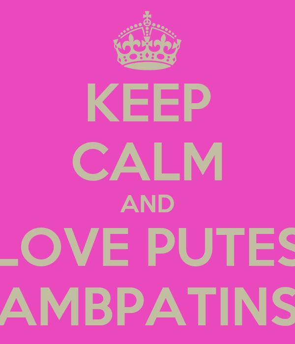 KEEP CALM AND LOVE PUTES AMBPATINS
