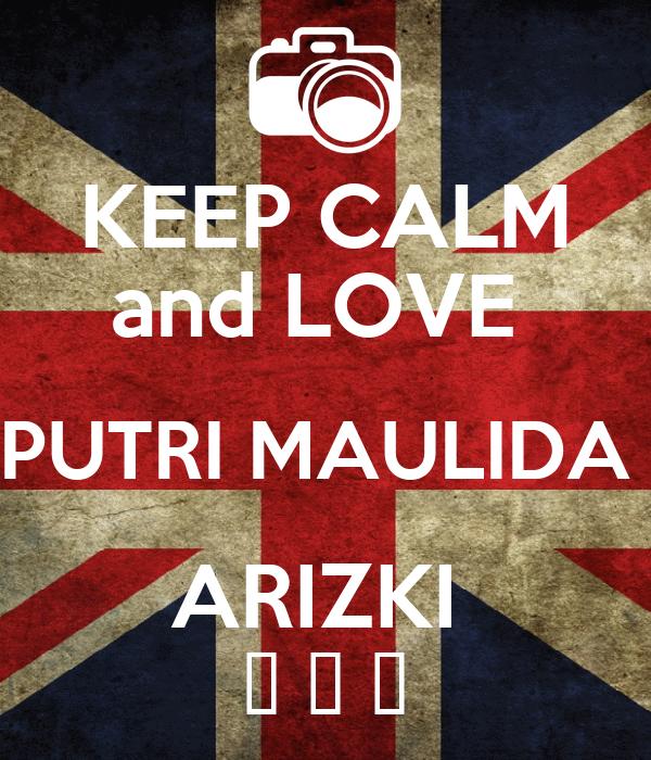 KEEP CALM and LOVE  PUTRI MAULIDA  ARIZKI  ♥ ♥ ♥